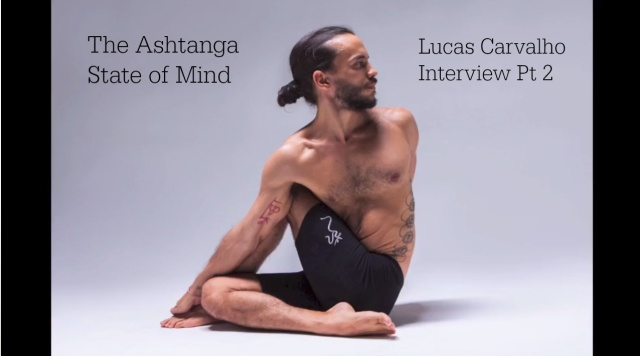Ashtanga State of Mind - Lucas Carvalho Interview Part 2
