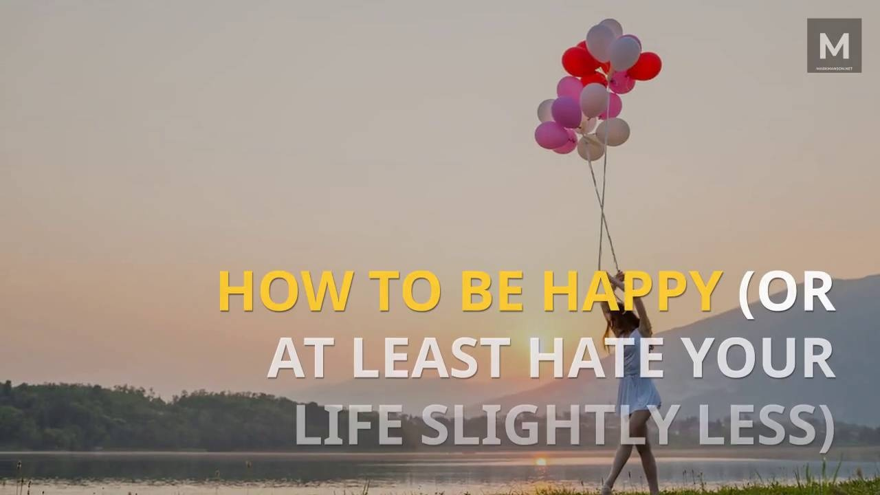 3 Ways To Be Happier In Life Mark Manson
