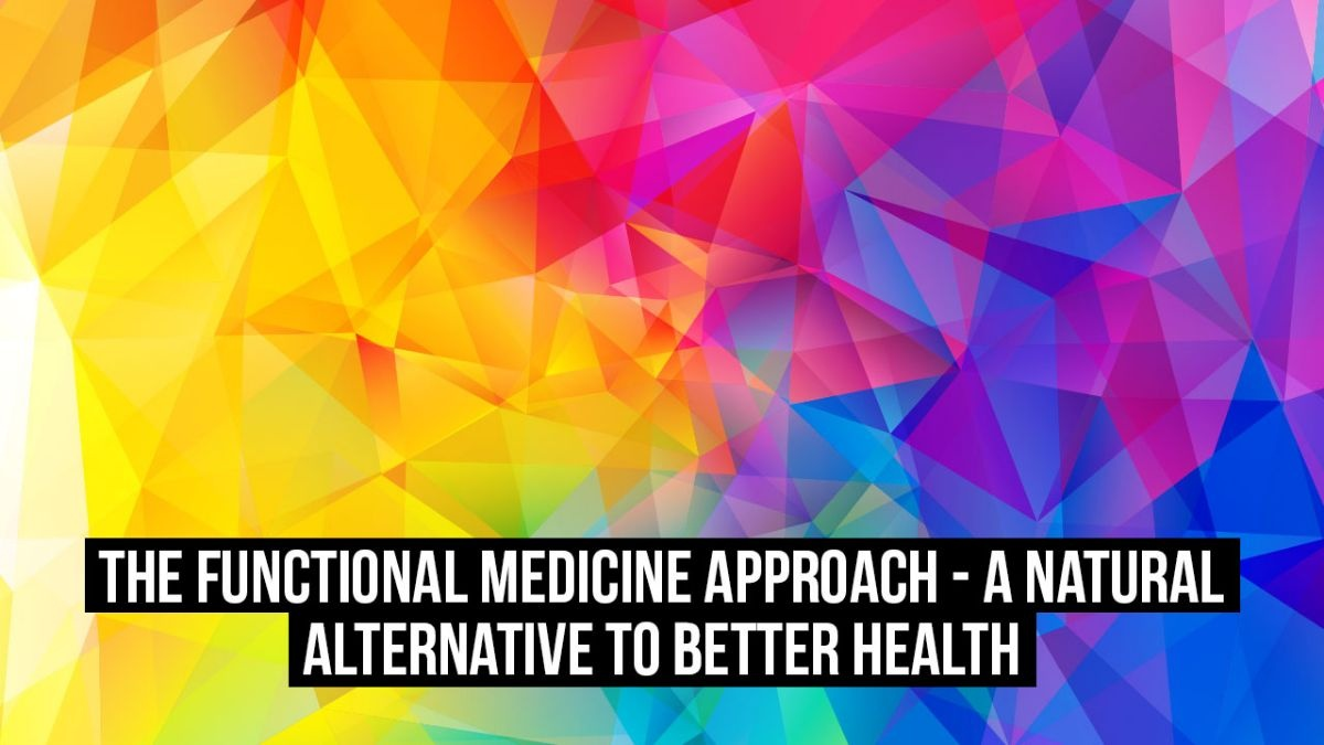 The Functional Medicine Approach - A Natural Alternative to Better Health