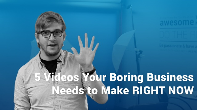 Wistia video thumbnail - 5 Videos Your Boring Business Needs RIGHT NOW